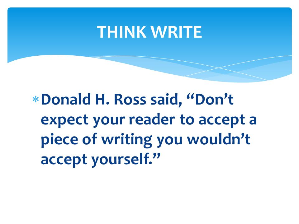 " Donald H. Ross said, ""Don't expect your reader to accept a piece of writing you wouldn't accept yourself."" THINK WRITE"