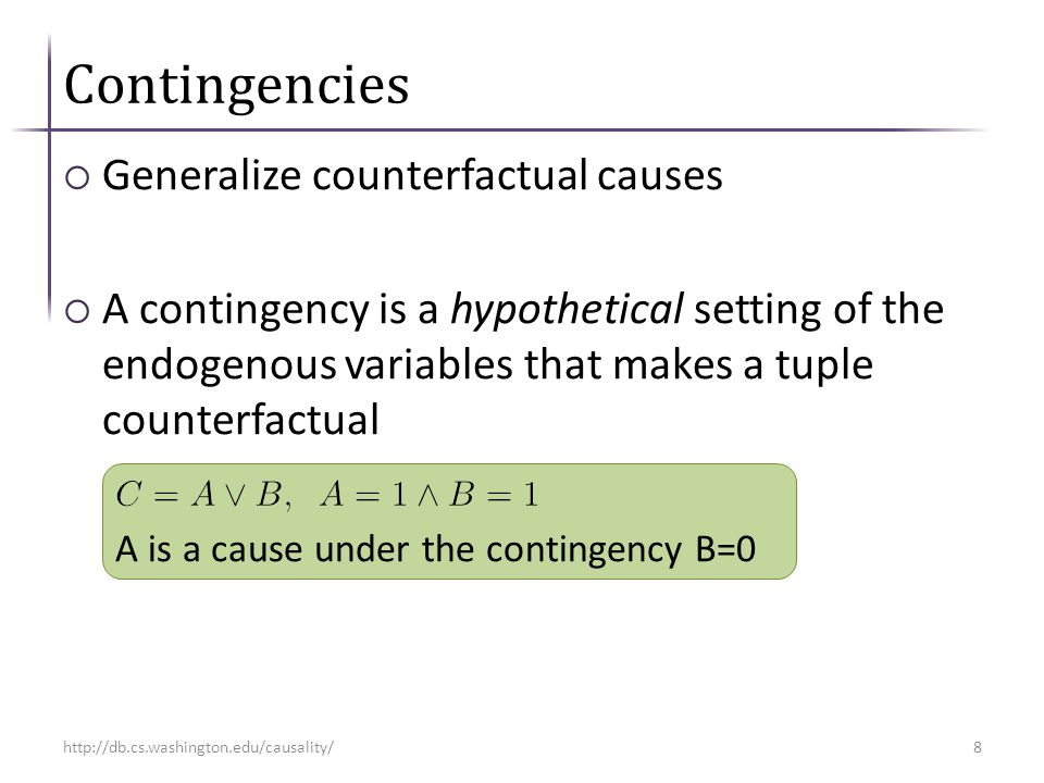 Contingencies  Generalize counterfactual causes  A contingency is a hypothetical setting of the endogenous variables that makes a tuple counterfactual A is a cause under the contingency B=0 http://db.cs.washington.edu/causality/8
