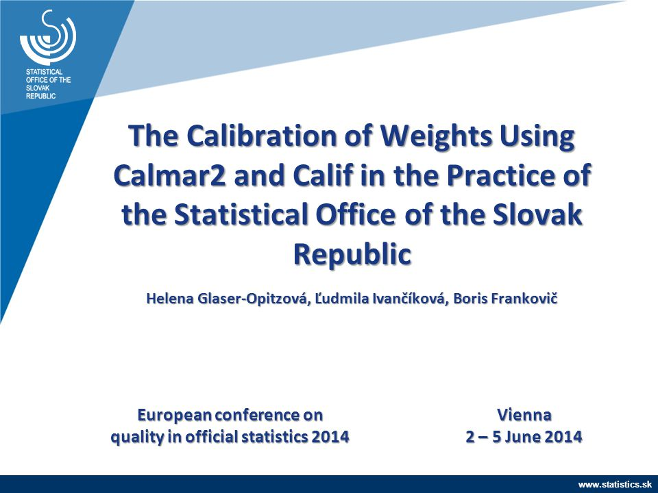 www.statistics.sk The Calibration of Weights Using Calmar2 and Calif in the Practice of the Statistical Office of the Slovak Republic Helena Glaser-Op