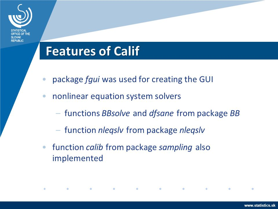 www.statistics.sk Features of Calif package fgui was used for creating the GUI nonlinear equation system solvers –functions BBsolve and dfsane from pa