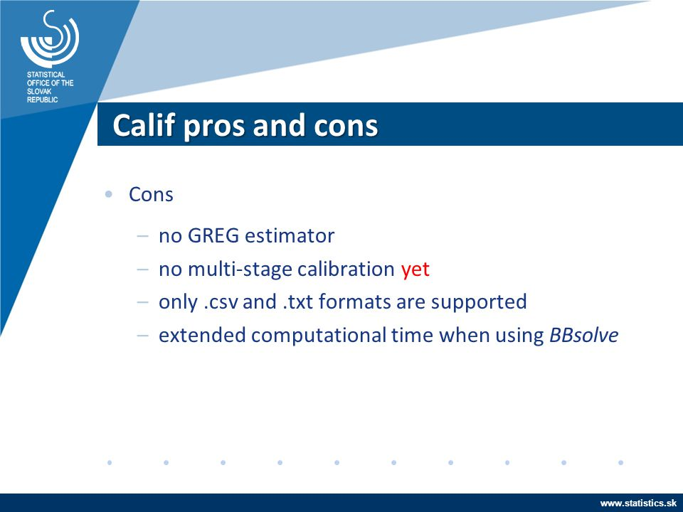 www.statistics.sk Calif pros and cons Cons –no GREG estimator –no multi-stage calibration –only.csv and.txt formats are supported –extended computatio