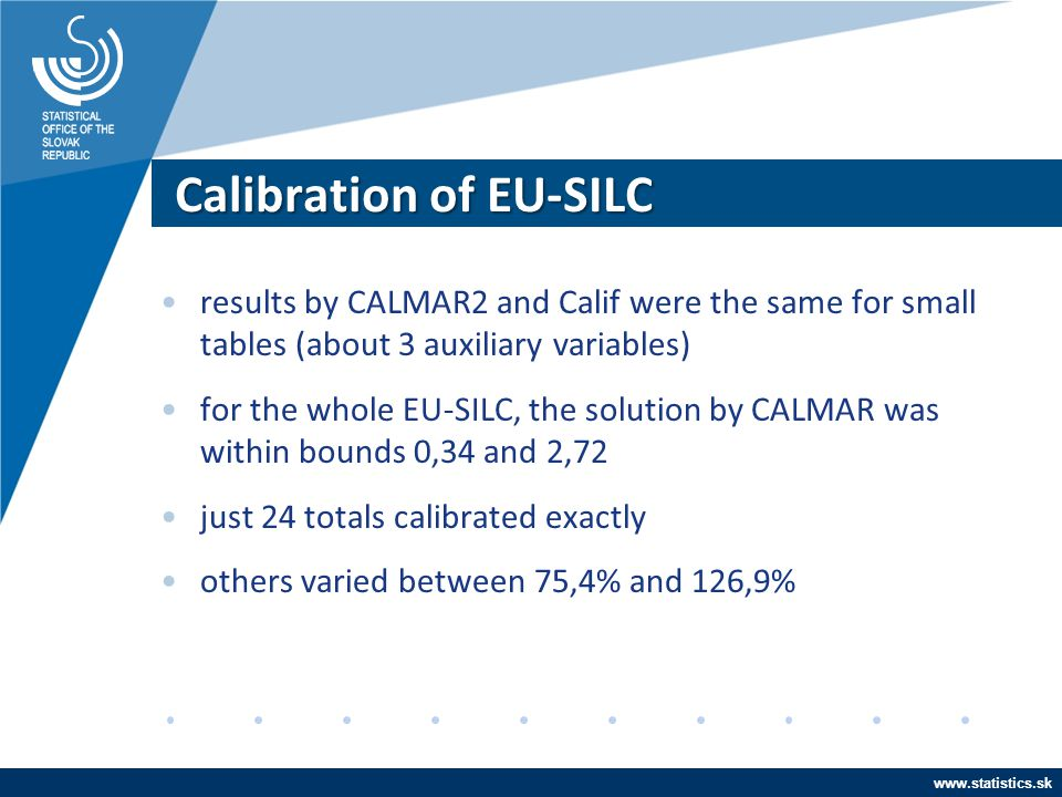 www.statistics.sk Calibration of EU-SILC results by CALMAR2 and Calif were the same for small tables (about 3 auxiliary variables) for the whole EU-SI
