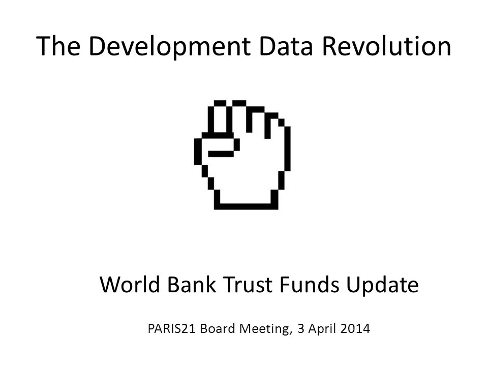 The Development Data Revolution World Bank Trust Funds Update PARIS21 Board Meeting, 3 April 2014
