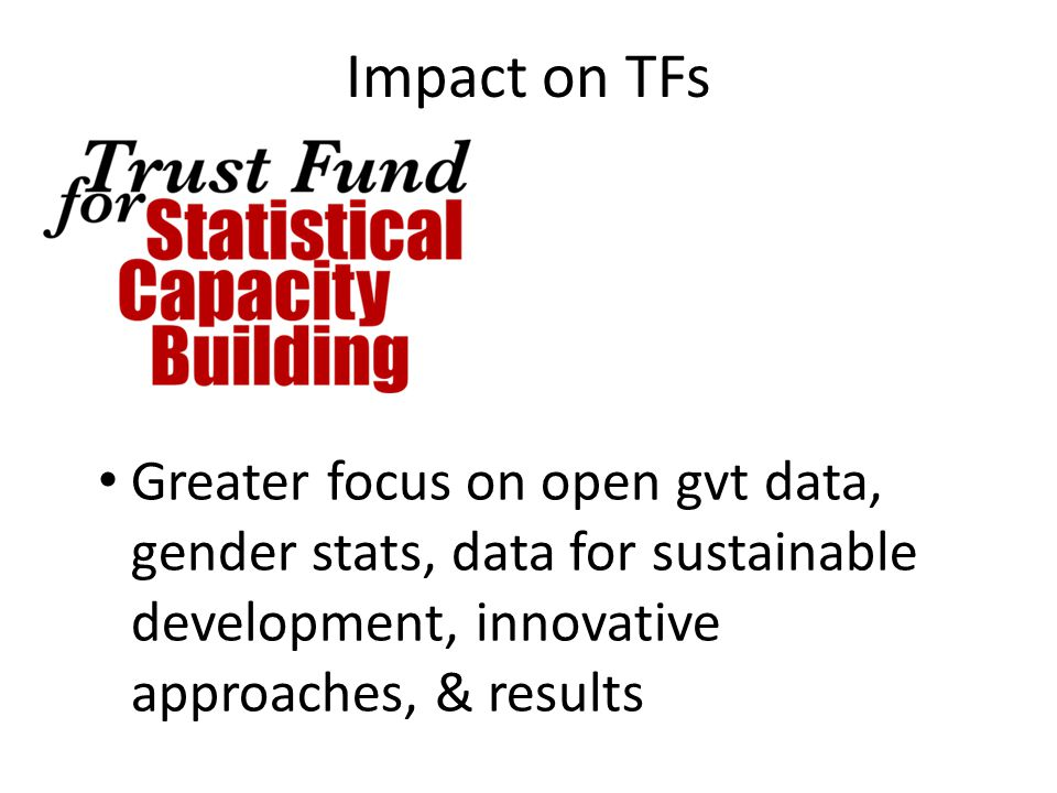 Impact on TFs Greater focus on open gvt data, gender stats, data for sustainable development, innovative approaches, & results