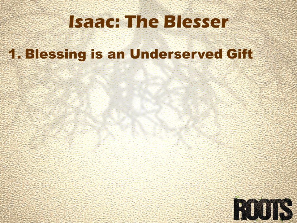 Isaac: The Blesser 1.Blessing is an Underserved Gift