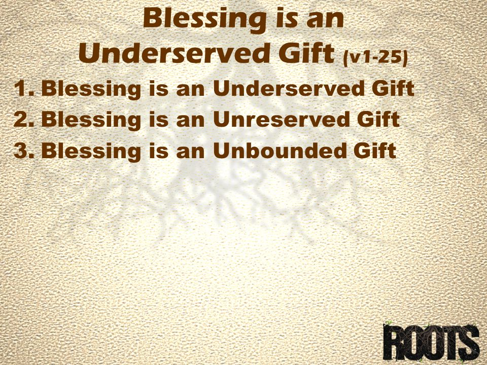Blessing is an Underserved Gift (v1-25) 1.Blessing is an Underserved Gift 2.Blessing is an Unreserved Gift 3.Blessing is an Unbounded Gift