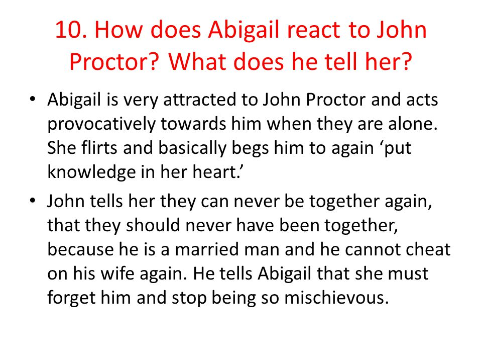 10. How does Abigail react to John Proctor? What does he tell her? Abigail is very attracted to John Proctor and acts provocatively towards him when t