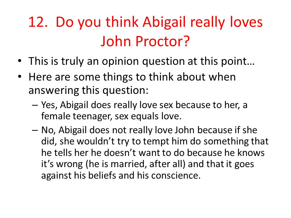 12. Do you think Abigail really loves John Proctor? This is truly an opinion question at this point… Here are some things to think about when answerin