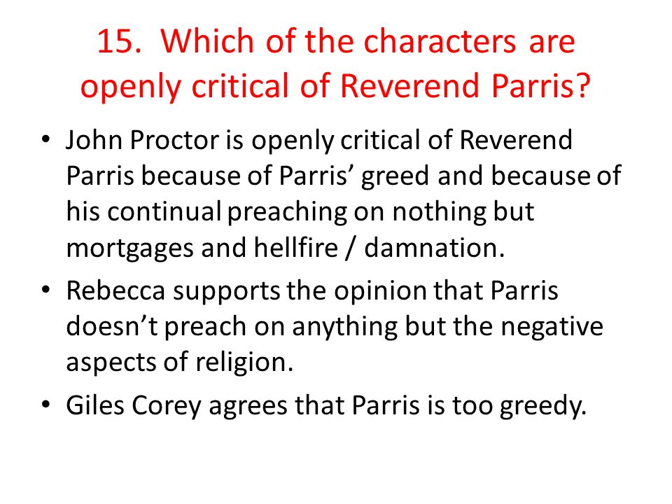 15. Which of the characters are openly critical of Reverend Parris? John Proctor is openly critical of Reverend Parris because of Parris' greed and be