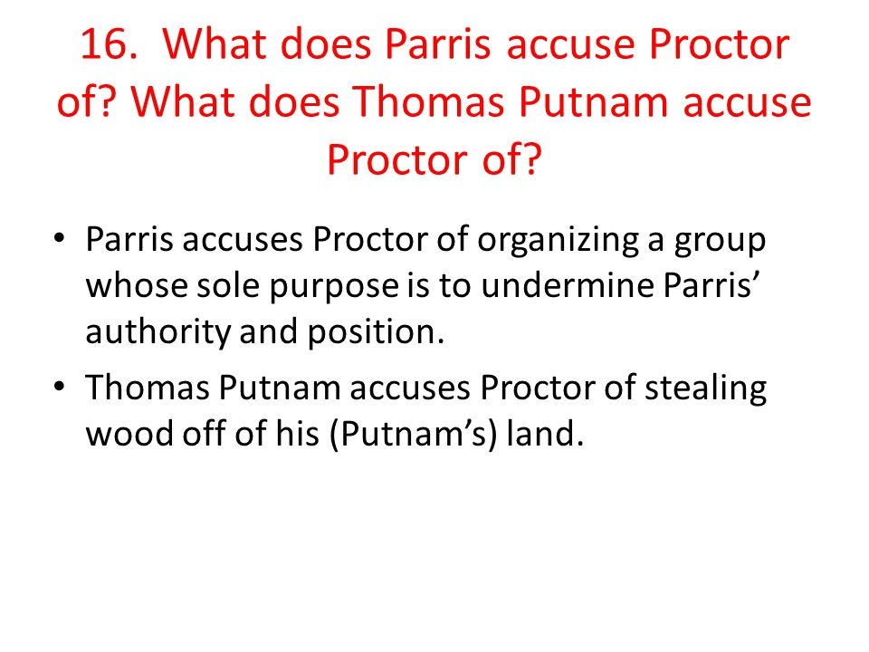 16. What does Parris accuse Proctor of? What does Thomas Putnam accuse Proctor of? Parris accuses Proctor of organizing a group whose sole purpose is