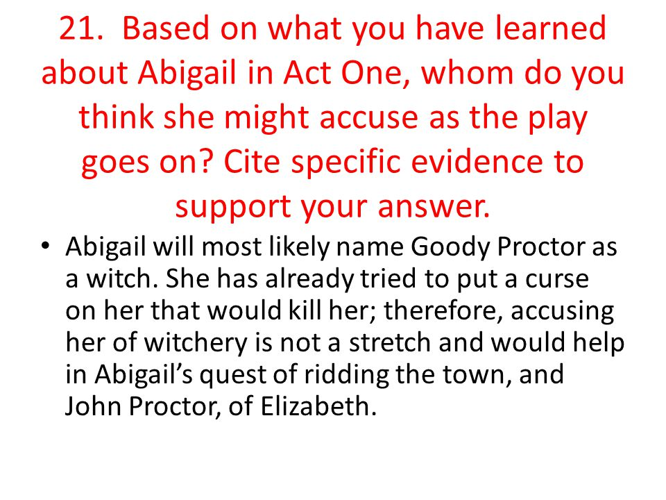 21. Based on what you have learned about Abigail in Act One, whom do you think she might accuse as the play goes on? Cite specific evidence to support