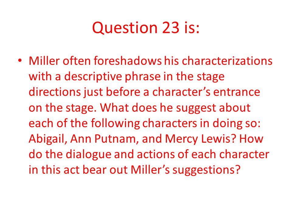 Question 23 is: Miller often foreshadows his characterizations with a descriptive phrase in the stage directions just before a character's entrance on