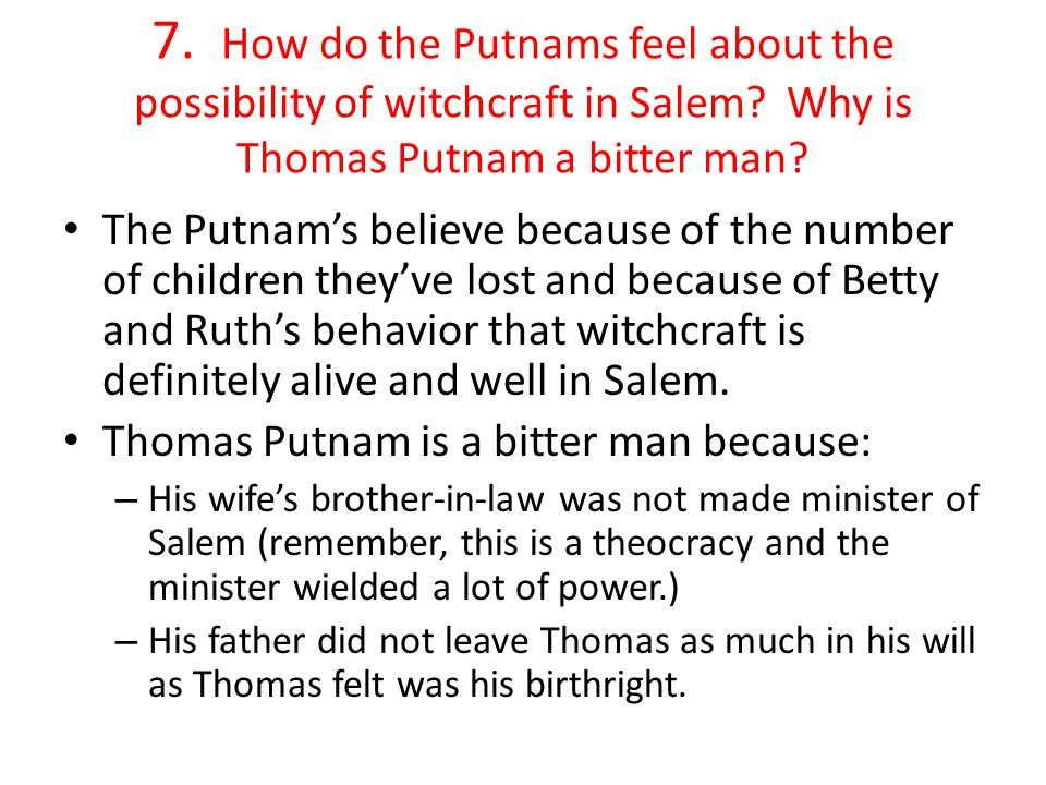 7. How do the Putnams feel about the possibility of witchcraft in Salem? Why is Thomas Putnam a bitter man? The Putnam's believe because of the number