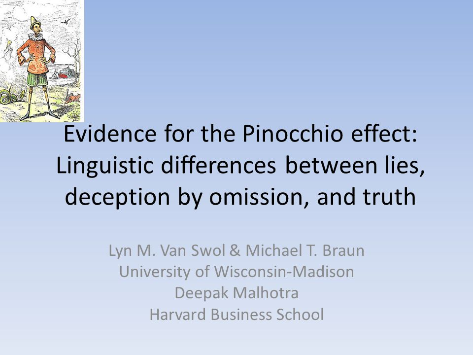 Evidence for the Pinocchio effect: Linguistic differences between lies, deception by omission, and truth Lyn M. Van Swol & Michael T. Braun University