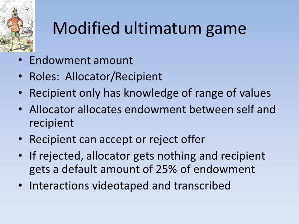 Modified ultimatum game Endowment amount Roles: Allocator/Recipient Recipient only has knowledge of range of values Allocator allocates endowment between self and recipient Recipient can accept or reject offer If rejected, allocator gets nothing and recipient gets a default amount of 25% of endowment Interactions videotaped and transcribed