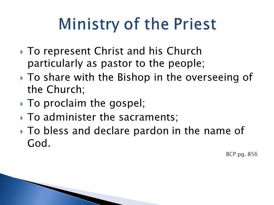  To represent Christ and his Church particularly as pastor to the people;  To share with the Bishop in the overseeing of the Church;  To proclaim the gospel;  To administer the sacraments;  To bless and declare pardon in the name of God.