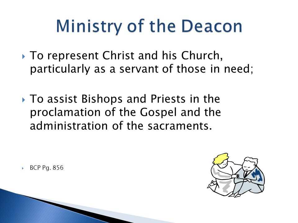  To represent Christ and his Church, particularly as a servant of those in need;  To assist Bishops and Priests in the proclamation of the Gospel and the administration of the sacraments.