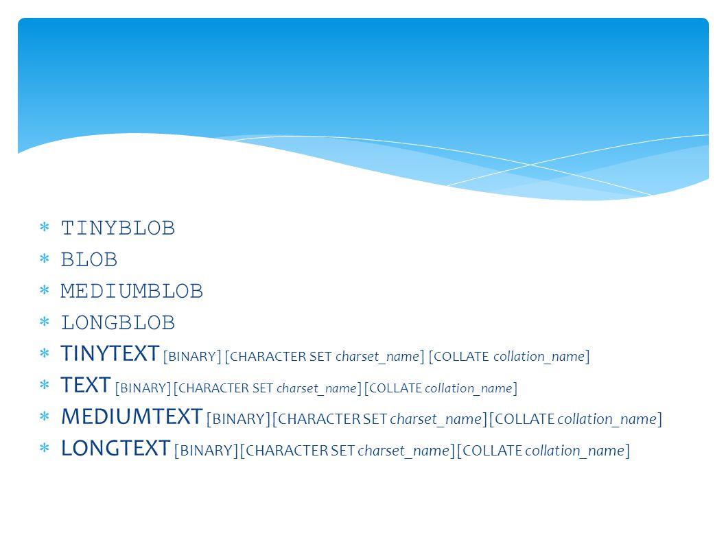  TINYBLOB  BLOB  MEDIUMBLOB  LONGBLOB  TINYTEXT [BINARY] [CHARACTER SET charset_name] [COLLATE collation_name]  TEXT [BINARY] [CHARACTER SET charset_name] [COLLATE collation_name]  MEDIUMTEXT [BINARY] [CHARACTER SET charset_name] [COLLATE collation_name]  LONGTEXT [BINARY] [CHARACTER SET charset_name] [COLLATE collation_name]
