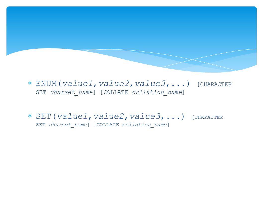  ENUM(value1,value2,value3,...) [CHARACTER SET charset_name] [COLLATE collation_name]  SET(value1,value2,value3,...) [CHARACTER SET charset_name] [COLLATE collation_name]
