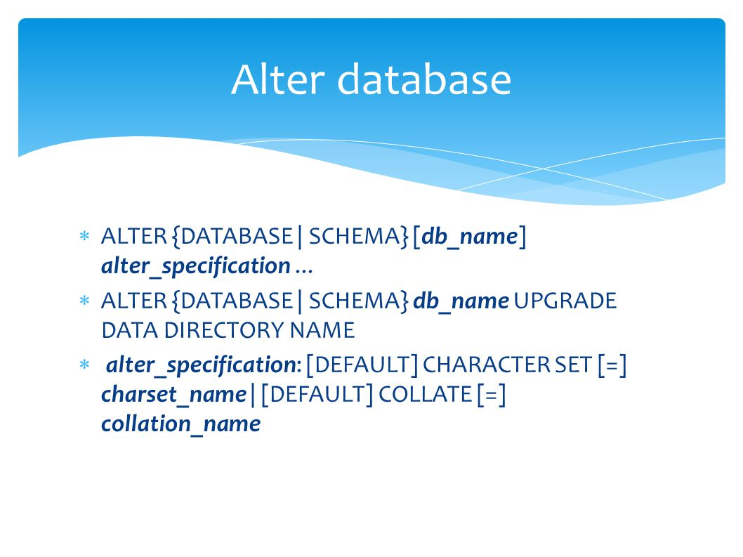 Alter database  ALTER {DATABASE | SCHEMA} [db_name] alter_specification...