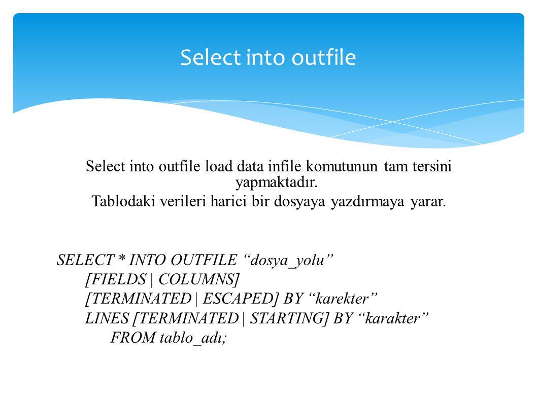 Select into outfile Select into outfile load data infile komutunun tam tersini yapmaktadır.