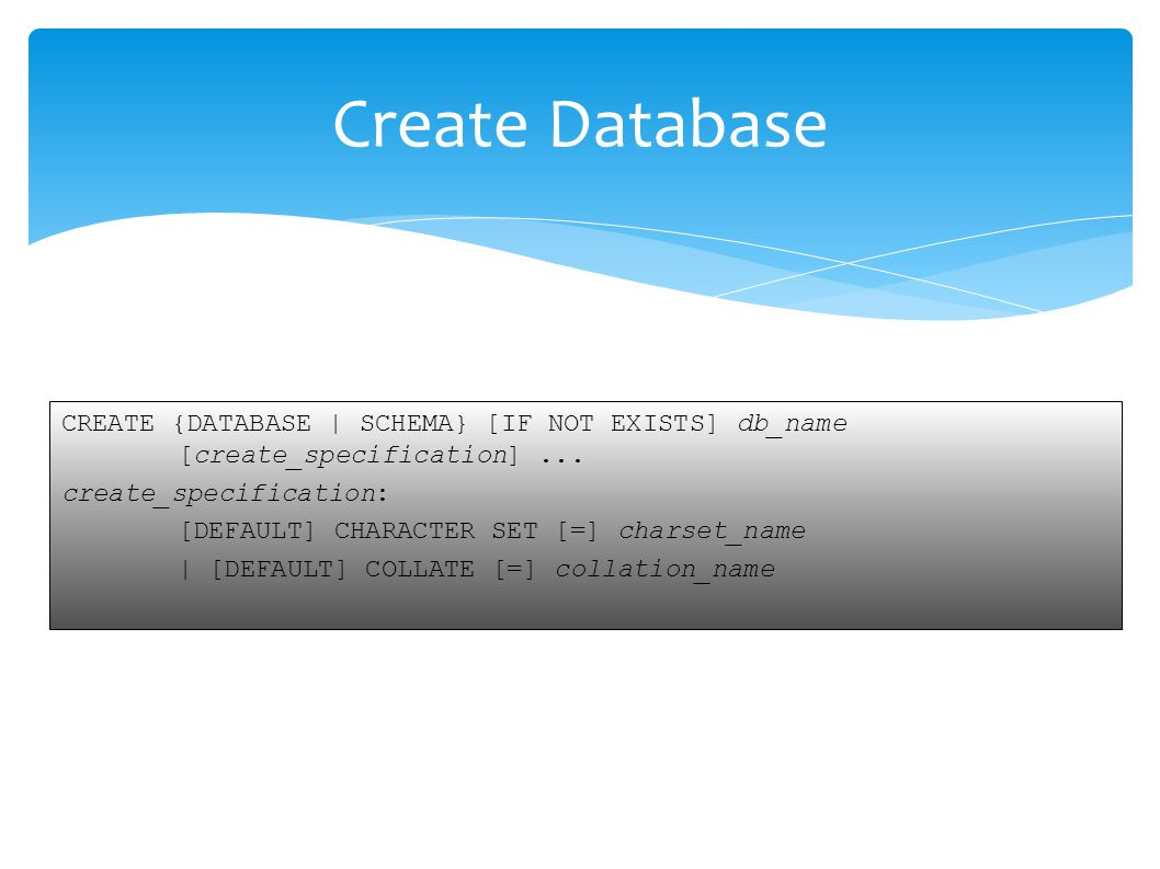 CREATE {DATABASE | SCHEMA} [IF NOT EXISTS] db_name [create_specification]... create_specification: [DEFAULT] CHARACTER SET [=] charset_name | [DEFAULT