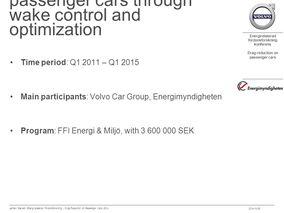 Energirelaterad fordonsforskning konferens - Drag reduction on passenger cars content Introduction Drag reduction: rear-end extensions Numerical approach Experimental correlation Unsteady methodology development Numerical simulations Differential pressure sensors Future work 2014-10-08 Lennert Sterken, Energirelaterad Fordonsforskning - Drag Reduction on Passenger Cars, 2014