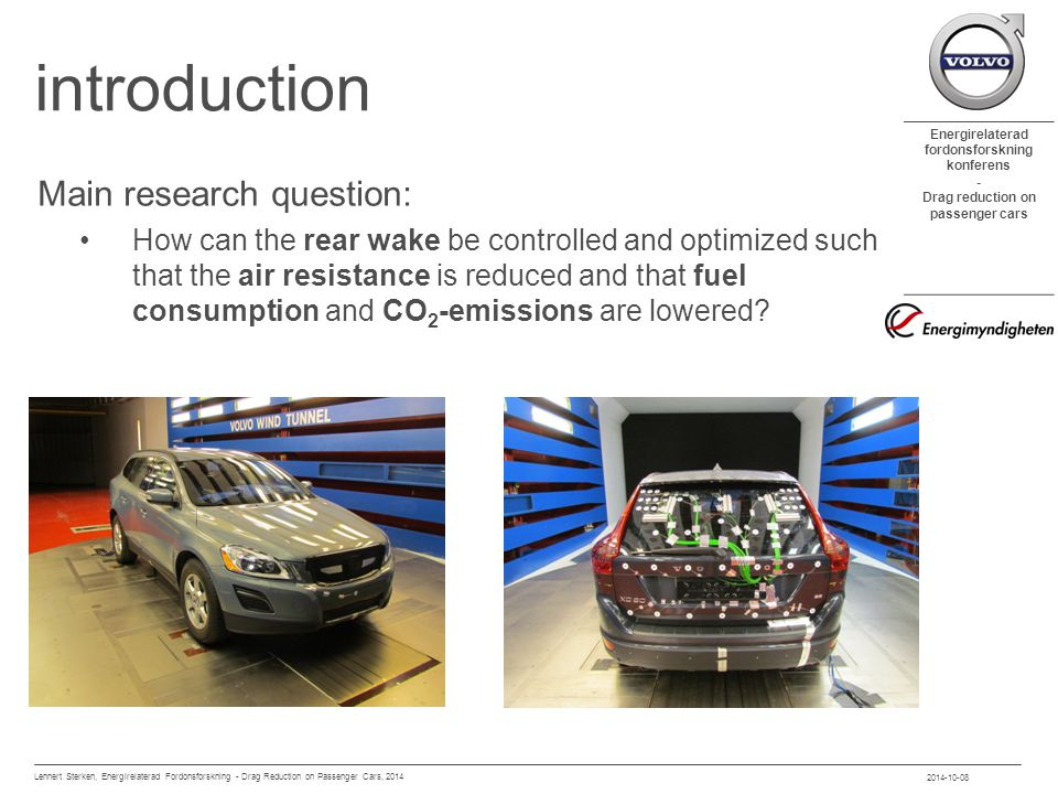 Energirelaterad fordonsforskning konferens - Drag reduction on passenger cars introduction Main research question: How can the rear wake be controlled and optimized such that the air resistance is reduced and that fuel consumption and CO 2 -emissions are lowered.