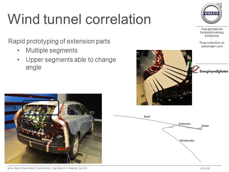 Energirelaterad fordonsforskning konferens - Drag reduction on passenger cars Wind tunnel correlation Rapid prototyping of extension parts Multiple segments Upper segments able to change angle 2014-10-08 Lennert Sterken, Energirelaterad Fordonsforskning - Drag Reduction on Passenger Cars, 2014