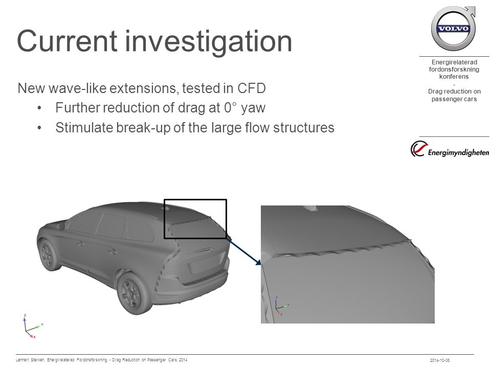 Energirelaterad fordonsforskning konferens - Drag reduction on passenger cars Current investigation New wave-like extensions, tested in CFD Further reduction of drag at 0° yaw Stimulate break-up of the large flow structures 2014-10-08 Lennert Sterken, Energirelaterad Fordonsforskning - Drag Reduction on Passenger Cars, 2014