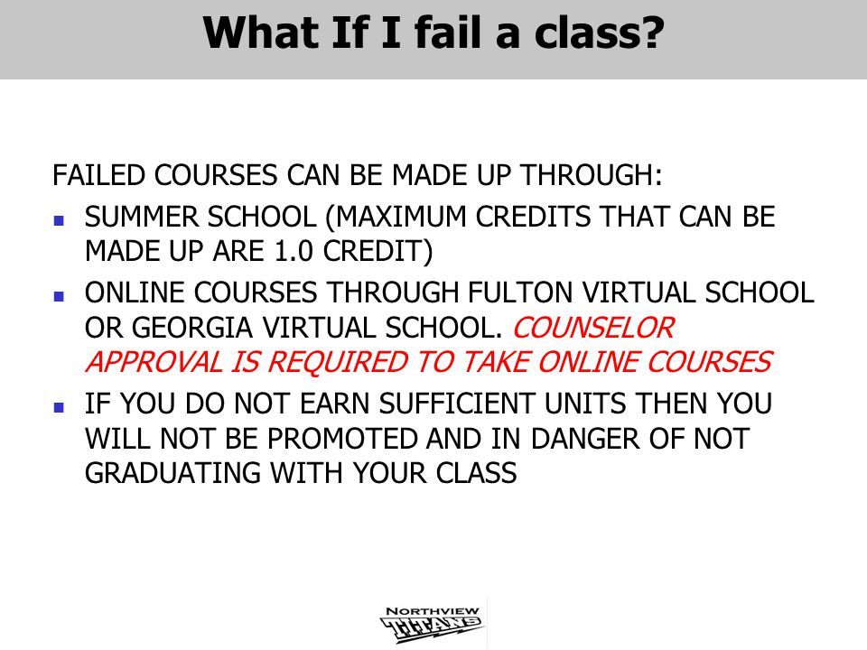 What If I fail a class? FAILED COURSES CAN BE MADE UP THROUGH: SUMMER SCHOOL (MAXIMUM CREDITS THAT CAN BE MADE UP ARE 1.0 CREDIT) ONLINE COURSES THROU