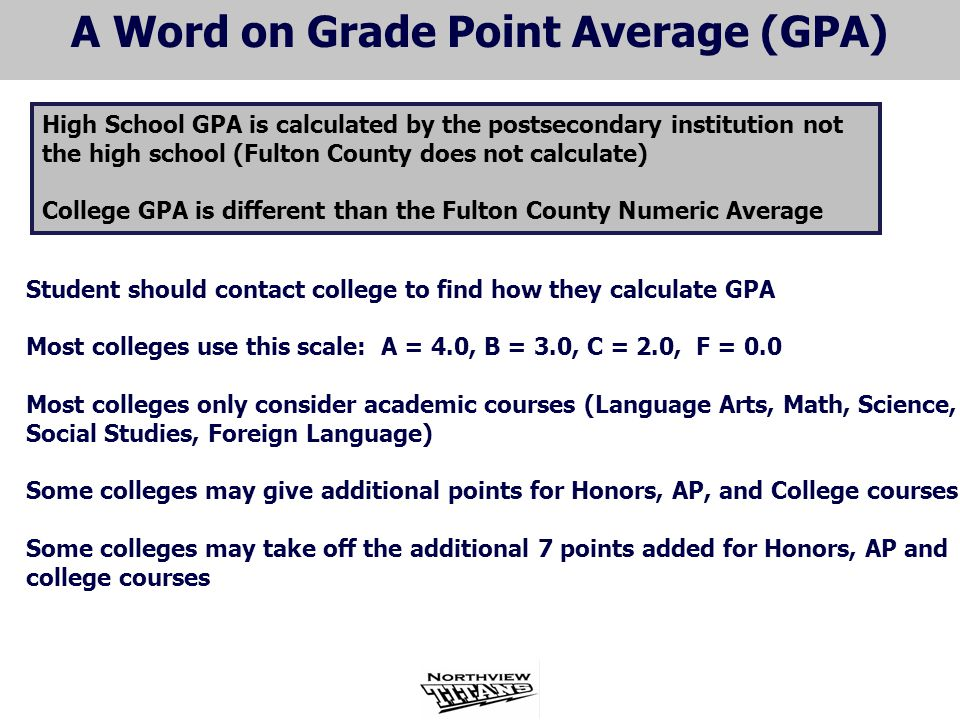 A Word on Grade Point Average (GPA) Student should contact college to find how they calculate GPA Most colleges use this scale: A = 4.0, B = 3.0, C = 2.0, F = 0.0 Most colleges only consider academic courses (Language Arts, Math, Science, Social Studies, Foreign Language) Some colleges may give additional points for Honors, AP, and College courses Some colleges may take off the additional 7 points added for Honors, AP and college courses High School GPA is calculated by the postsecondary institution not the high school (Fulton County does not calculate) College GPA is different than the Fulton County Numeric Average