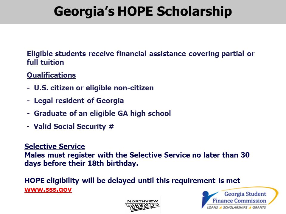 Georgia's HOPE Scholarship Eligible students receive financial assistance covering partial or full tuition Qualifications - U.S. citizen or eligible n