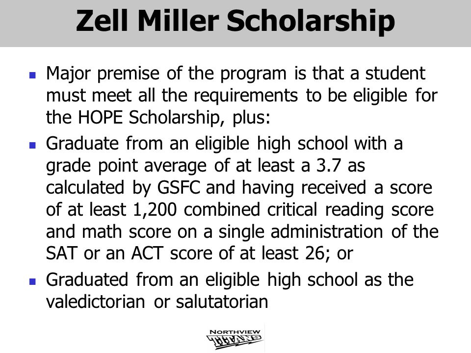 Zell Miller Scholarship Major premise of the program is that a student must meet all the requirements to be eligible for the HOPE Scholarship, plus: Graduate from an eligible high school with a grade point average of at least a 3.7 as calculated by GSFC and having received a score of at least 1,200 combined critical reading score and math score on a single administration of the SAT or an ACT score of at least 26; or Graduated from an eligible high school as the valedictorian or salutatorian