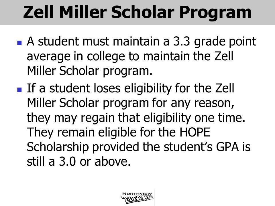 Zell Miller Scholar Program A student must maintain a 3.3 grade point average in college to maintain the Zell Miller Scholar program.