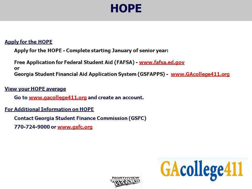 HOPE Apply for the HOPE Apply for the HOPE - Complete starting January of senior year: Free Application for Federal Student Aid (FAFSA) - www.fafsa.ed.govwww.fafsa.ed.gov or Georgia Student Financial Aid Application System (GSFAPPS) - www.GAcollege411.orgwww.GAcollege411.org View your HOPE average Go to www.gacollege411.org and create an account.www.gacollege411.org For Additional Information on HOPE Contact Georgia Student Finance Commission (GSFC) 770-724-9000 or www.gsfc.orgwww.gsfc.org