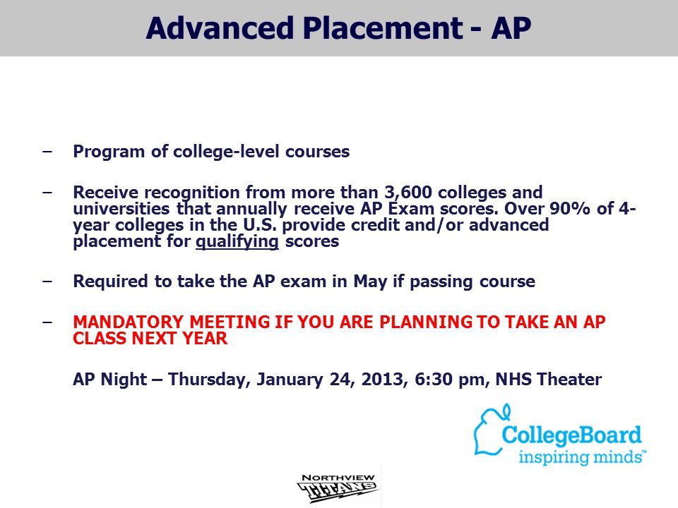 Advanced Placement - AP ̶Program of college-level courses ̶Receive recognition from more than 3,600 colleges and universities that annually receive AP Exam scores.