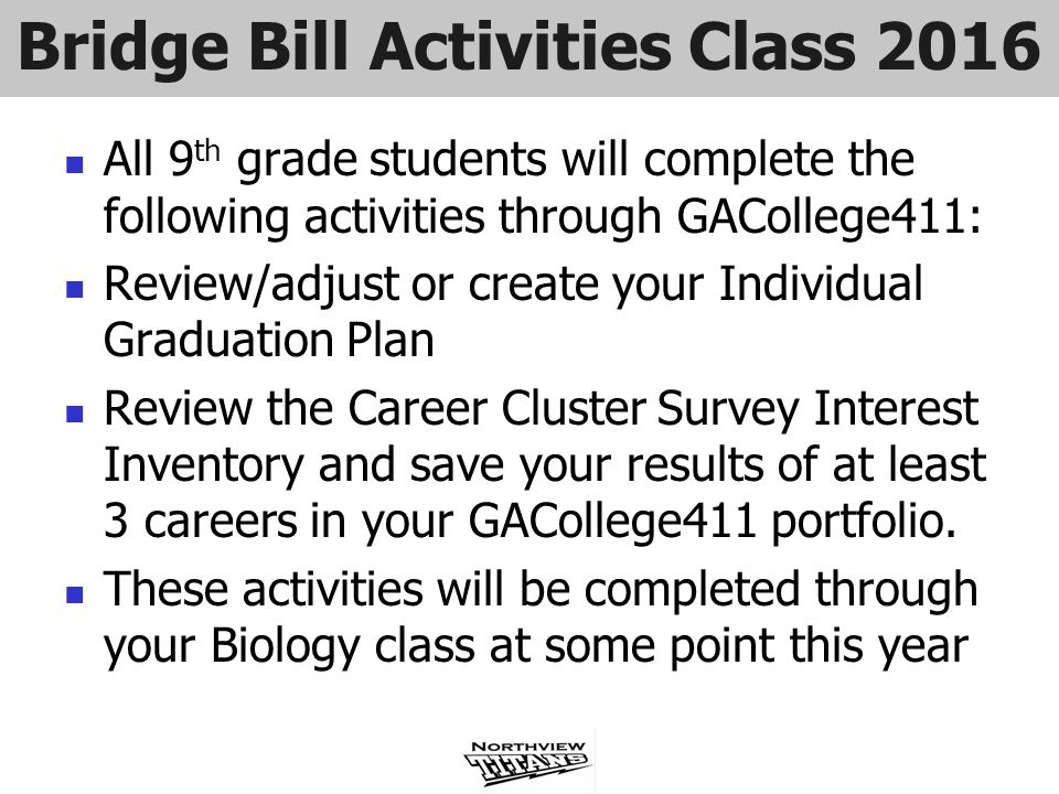 Bridge Bill Activities Class 2016 All 9 th grade students will complete the following activities through GACollege411: Review/adjust or create your In