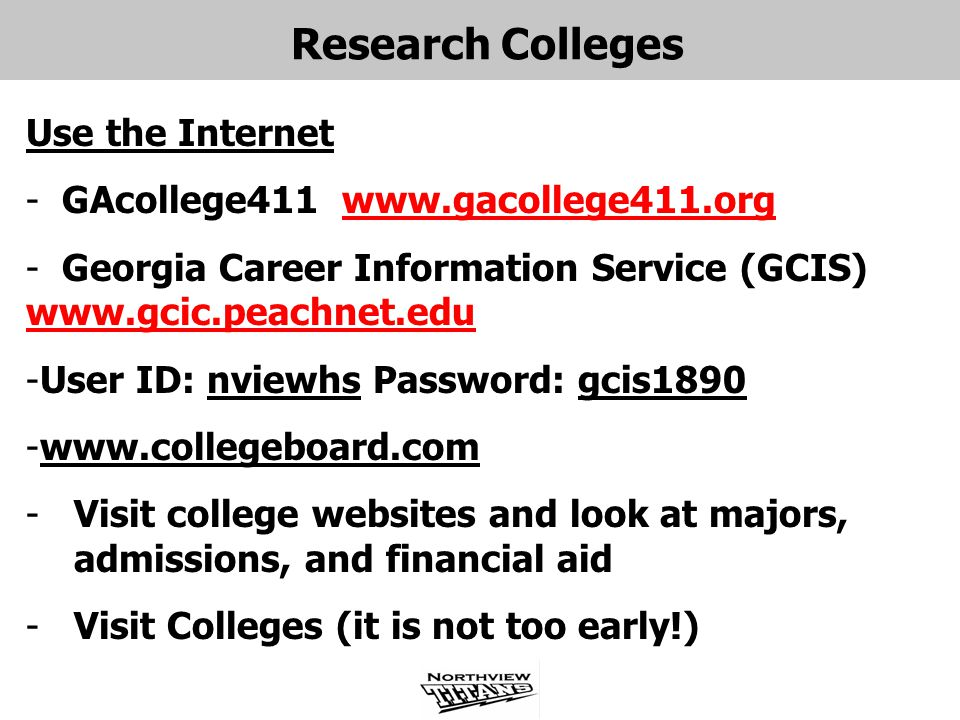 Research Colleges Use the Internet - GAcollege411 www.gacollege411.orgwww.gacollege411.org - Georgia Career Information Service (GCIS) www.gcic.peachnet.edu www.gcic.peachnet.edu -User ID: nviewhs Password: gcis1890 -www.collegeboard.com -Visit college websites and look at majors, admissions, and financial aid -Visit Colleges (it is not too early!)
