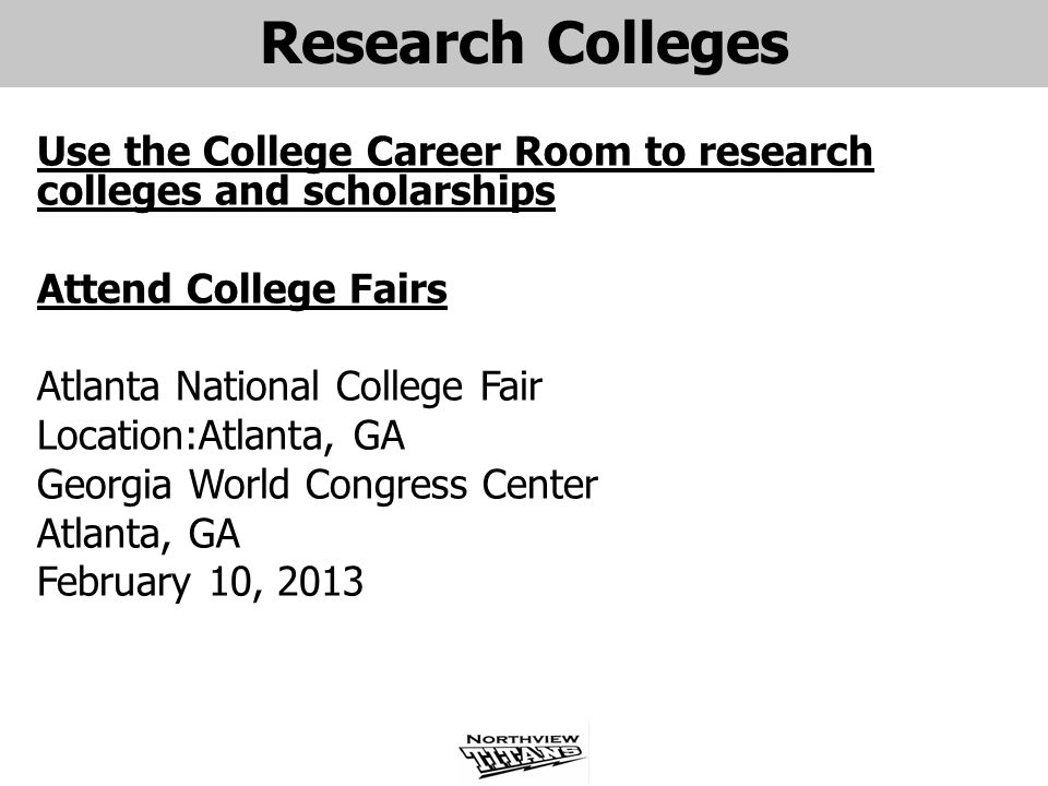 Research Colleges Use the College Career Room to research colleges and scholarships Attend College Fairs Atlanta National College Fair Location:Atlanta, GA Georgia World Congress Center Atlanta, GA February 10, 2013