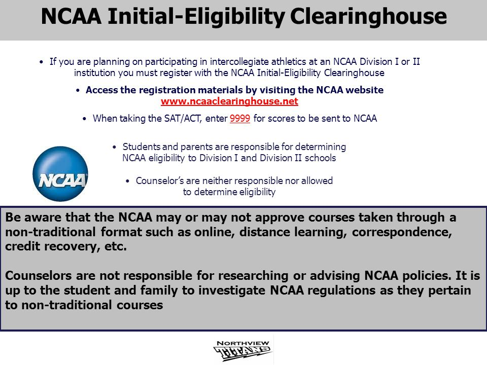 NCAA Initial-Eligibility Clearinghouse If you are planning on participating in intercollegiate athletics at an NCAA Division I or II institution you m