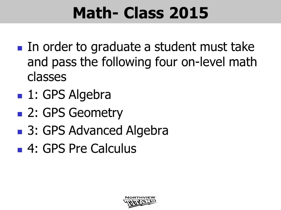 Math- Class 2015 In order to graduate a student must take and pass the following four on-level math classes 1: GPS Algebra 2: GPS Geometry 3: GPS Advanced Algebra 4: GPS Pre Calculus