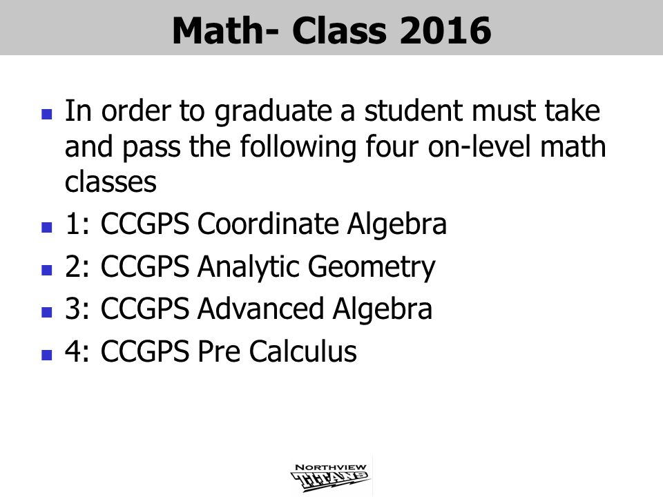 Math- Class 2016 In order to graduate a student must take and pass the following four on-level math classes 1: CCGPS Coordinate Algebra 2: CCGPS Analytic Geometry 3: CCGPS Advanced Algebra 4: CCGPS Pre Calculus