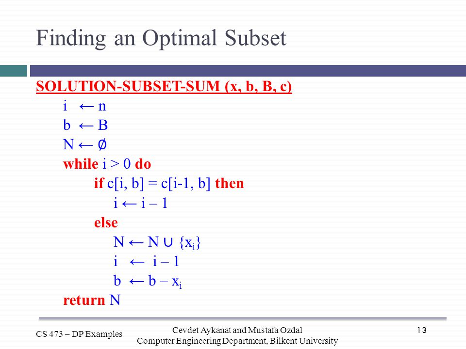 13 CS 473 – DP Examples Cevdet Aykanat and Mustafa Ozdal Computer Engineering Department, Bilkent University Finding an Optimal Subset SOLUTION-SUBSET