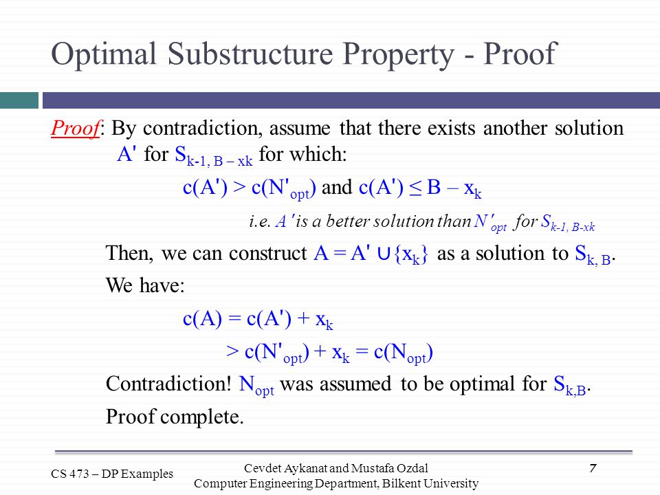 7 CS 473 – DP Examples Cevdet Aykanat and Mustafa Ozdal Computer Engineering Department, Bilkent University Optimal Substructure Property - Proof Proo