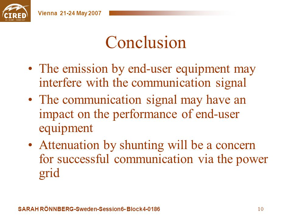 SARAH RÖNNBERG-Sweden-Session6- Block4-0186 Vienna 21-24 May 2007 10 Conclusion The emission by end-user equipment may interfere with the communication signal The communication signal may have an impact on the performance of end-user equipment Attenuation by shunting will be a concern for successful communication via the power grid