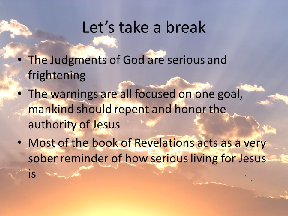 Let's take a break The Judgments of God are serious and frightening The warnings are all focused on one goal, mankind should repent and honor the authority of Jesus Most of the book of Revelations acts as a very sober reminder of how serious living for Jesus is