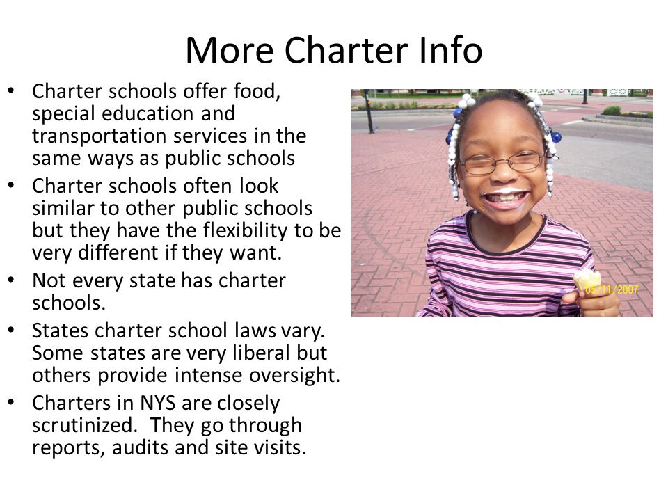 More Charter Info Charter schools offer food, special education and transportation services in the same ways as public schools Charter schools often look similar to other public schools but they have the flexibility to be very different if they want.
