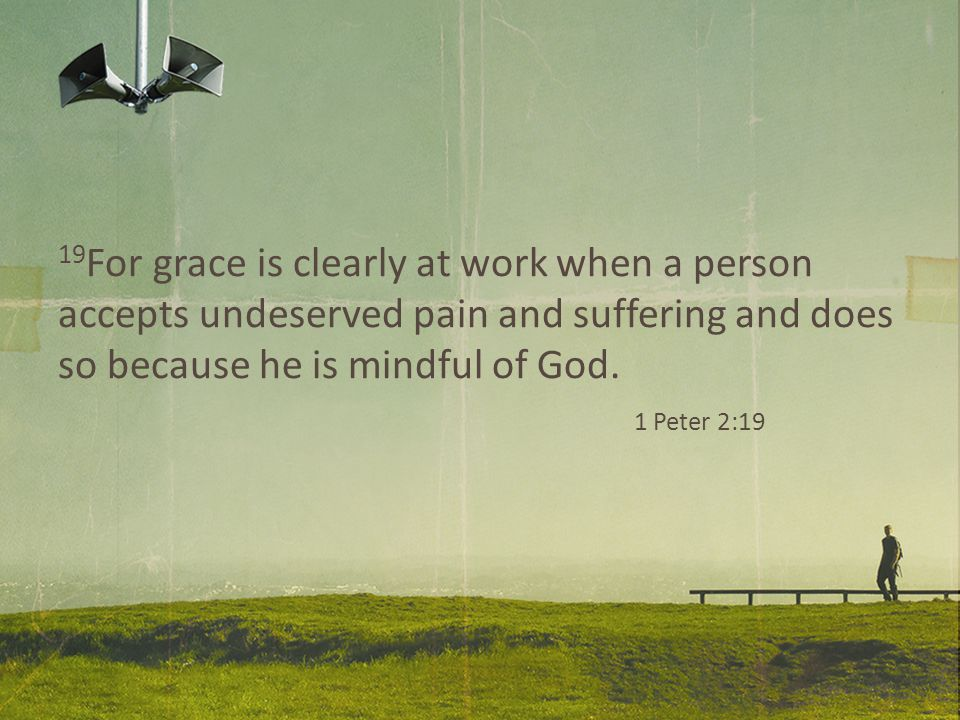19 For grace is clearly at work when a person accepts undeserved pain and suffering and does so because he is mindful of God.