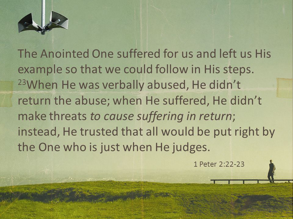 The Anointed One suffered for us and left us His example so that we could follow in His steps.